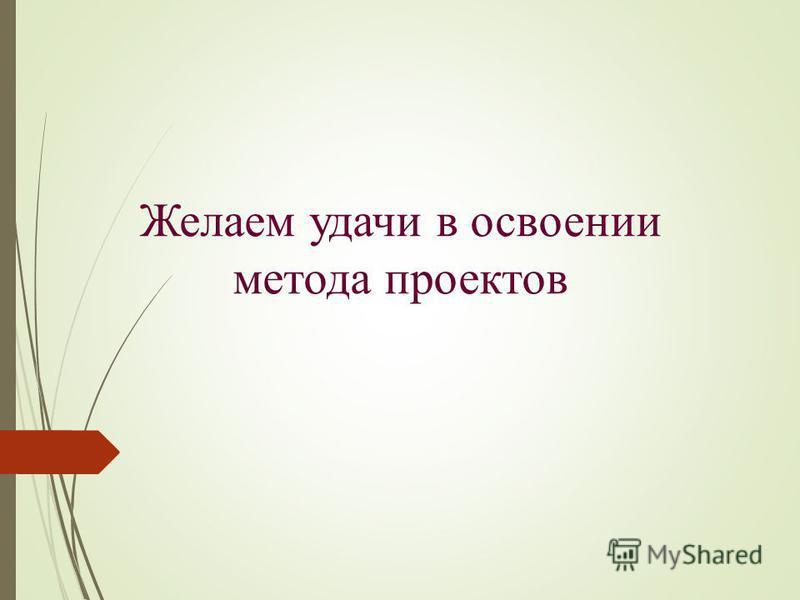 Желаем удачи в освоении метода проектов