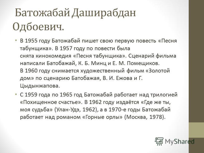 Батожабай Даширабдан Одбоевич. В 1955 году Батожабай пишет свою первую повесть «Песня табунщика». В 1957 году по повести была снята кинокомедия «Песня табунщика». Сценарий фильма написали Батобажай, К. Б. Минц и Е. М. Помещиков. В 1960 году снимается