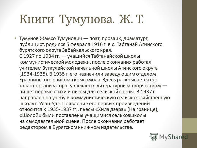 Тумунов Жамсо Тумунович поэт, прозаик, драматург, публицист, родился 5 февраля 1916 г. в с. Табтанай Агинского бурятского округа Забайкальского края. С 1927 по 1934 гг. учащийся Табтанайской школы коммунистической молодежи, после окончания работал уч