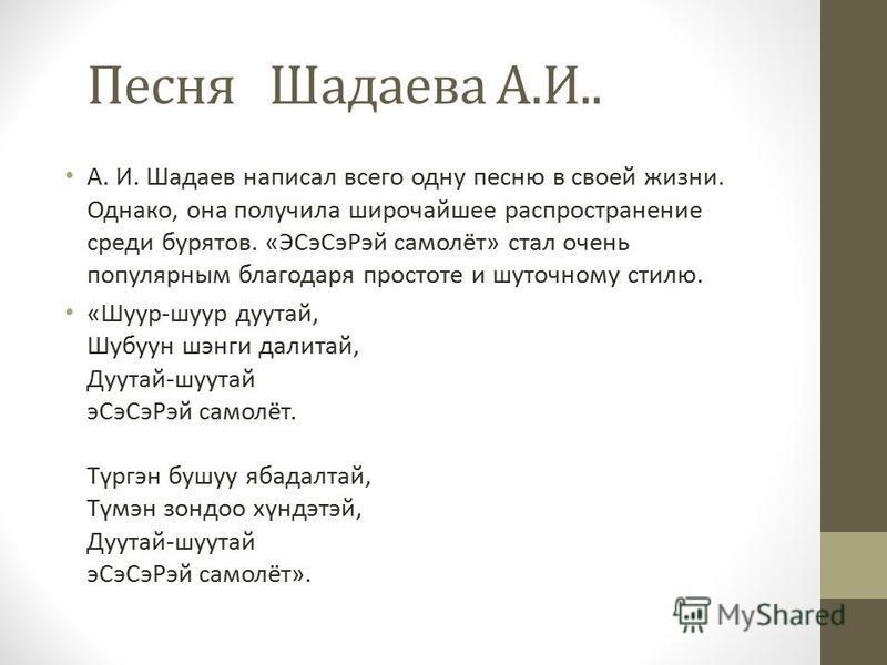 Песня Шадаева А.И.. А. И. Шадаев написал всего одну песню в своей жизни. Однако, она получила широчайшее распространение среди бурятов. «ЭСэ Сэ Рэй самолёт» стал очень популярным благодаря простоте и шуточному стилю. «Шуур-шуур дуутай, Шубуун шэнги д