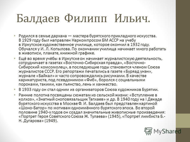 Балдаев Филипп Ильич. Родился в семье дархана мастера бурятского прикладного искусства. В 1929 году был направлен Наркомпросом БМ АССР на учебу в Иркутское художественное училище, которое окончил в 1932 году. Обучался у И. Л. Копылова. По окончании у