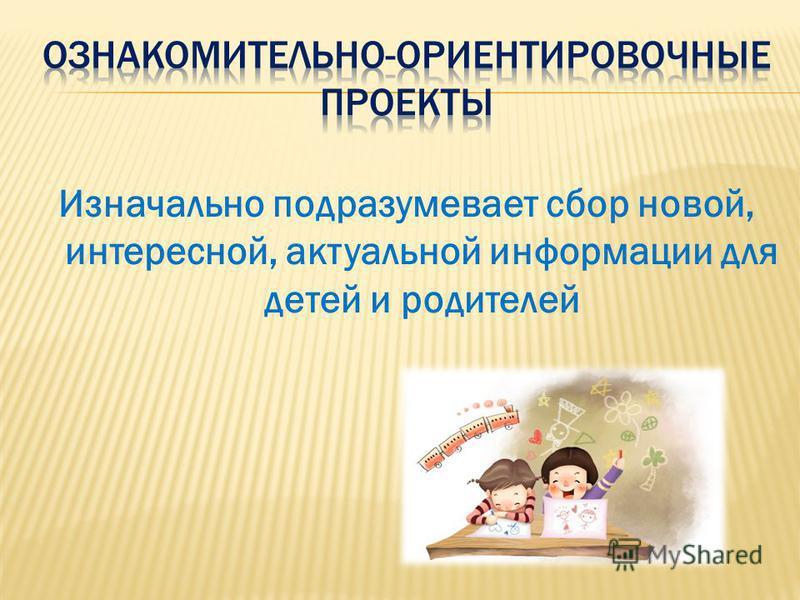 Изначально подразумевает сбор новой, интересной, актуальной информации для детей и родителей