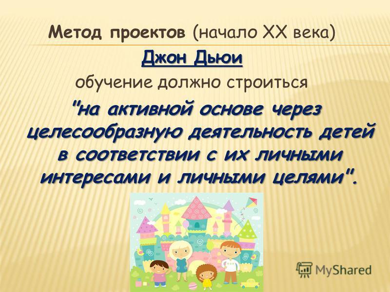 Метод проектов (начало ХХ века) Джон Дьюи обучение должно строиться на активной основе через целесообразную деятельность детей в соответствии с их личными интересами и личными целями.