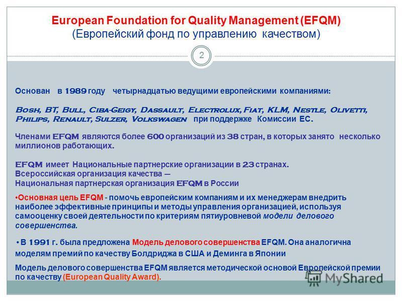 2 Основан в 1989 году четырнадцатью ведущими европейскими компаниями : Bosh, BT, Bull, Ciba-Geigy, Dassault, Electrolux, Fiat, KLM, Nestle, Olivetti, Philips, Renault, Sulzer, Volkswagen при поддержке Комиссии ЕС. Членами EFQM являются более 600 орга
