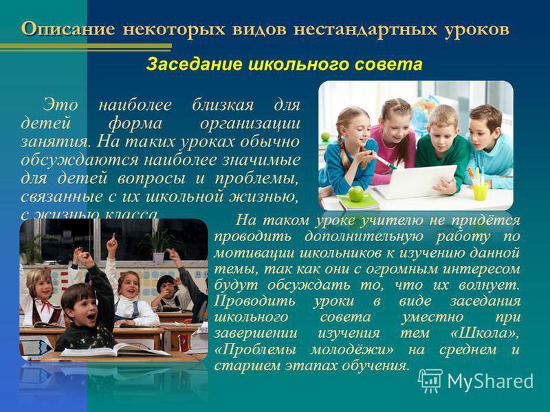 Описание некоторых видов нестандартных уроков Это наиболее близкая для детей форма организации занятия. На таких уроках обычно обсуждаются наиболее значимые для детей вопросы и проблемы, связанные с их школьной жизнью, с жизнью класса. На таком уроке