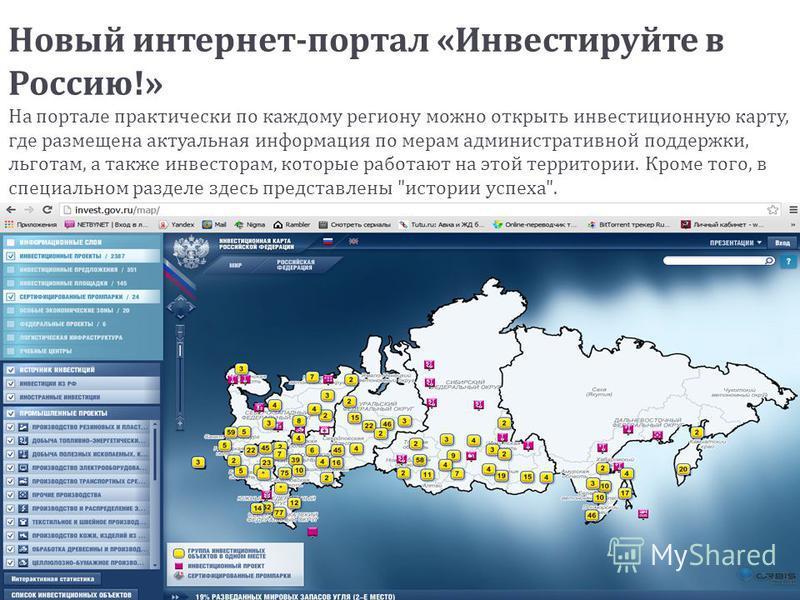 Новый интернет - портал « Инвестируйте в Россию !» На портале практически по каждому региону можно открыть инвестиционную карту, где размещена актуальная информация по мерам административной поддержки, льготам, а также инвесторам, которые работают на