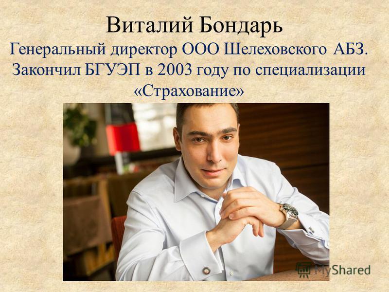 Виталий Бондарь Генеральный директор ООО Шелеховского АБЗ. Закончил БГУЭП в 2003 году по специализации «Страхование»