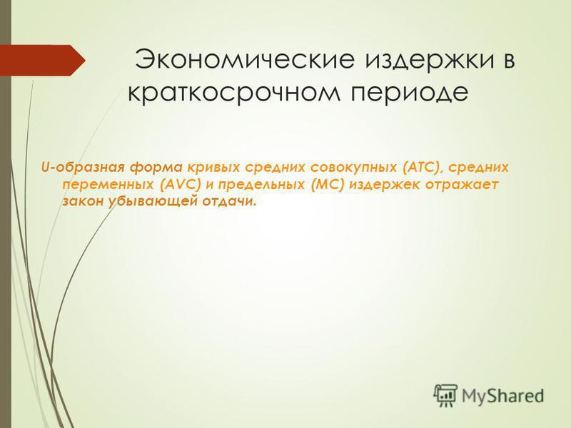 Экономические издержки в краткосрочном периоде U-образная форма кривых средних совокупных (ATC), средних переменных (AVC) и предельных (MC) издержек отражает закон убывающей отдачи.