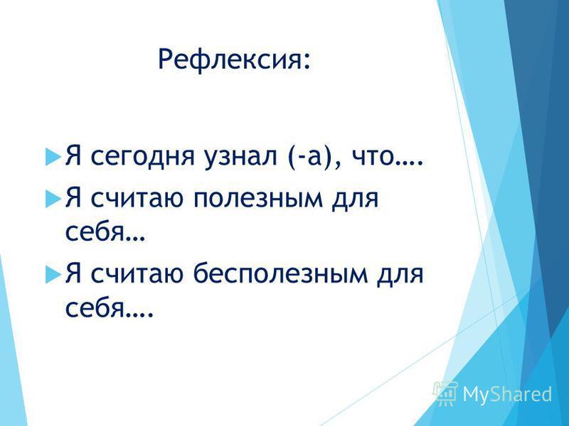 Рефлексия: Я сегодня узнал (-а), что…. Я считаю полезным для себя… Я считаю бесполезным для себя….