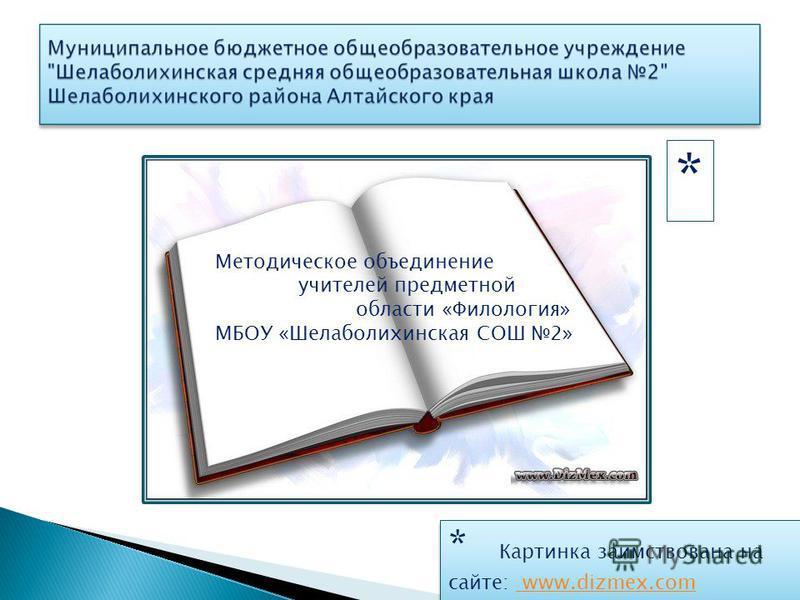 * Картинка заимствована на сайте: www.dizmex.com www.dizmex.com * Картинка заимствована на сайте: www.dizmex.com www.dizmex.com * Методическое объединение учителей предметной области «Филология» МБОУ «Шелаболихинская СОШ 2»