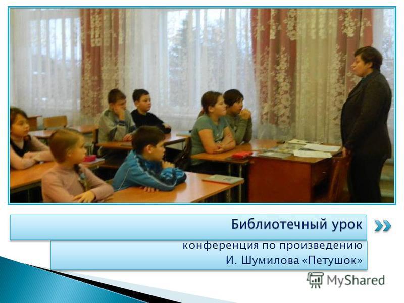 конференция по произведению И. Шумилова «Петушок» конференция по произведению И. Шумилова «Петушок»
