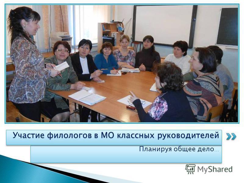 Планируя общее дело … Участие филологов в МО классных руководителей