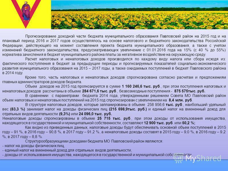 Прогнозирование доходной части бюджета муниципального образования Павловский район на 2015 год и на плановый период 2016 и 2017 годов осуществлялось на основе налогового и бюджетного законодательства Российской Федерации, действующего на момент соста
