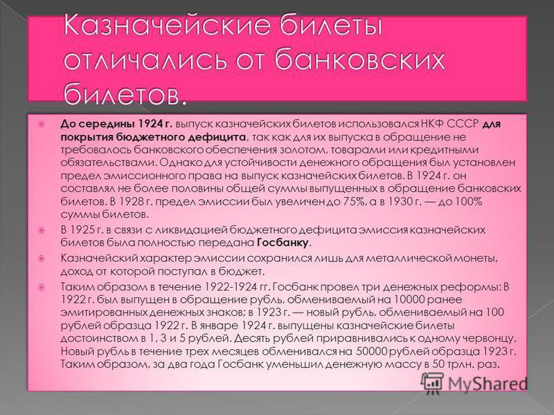 До середины 1924 г. выпуск казначейских билетов использовался НКФ СССР для покрытия бюджетного дефицита, так как для их выпуска в обращение не требовалось банковского обеспечения золотом, товарами или кредитными обязательствами. Однако для устойчивос