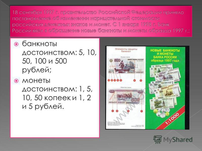 банкноты достоинством: 5, 10, 50, 100 и 500 рублей; монеты достоинством: 1, 5, 10, 50 копеек и 1, 2 и 5 рублей.