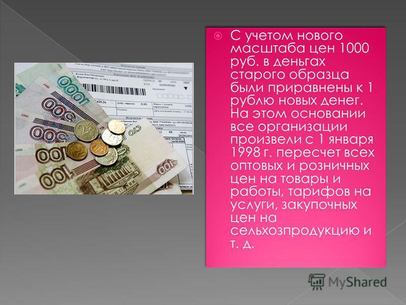 С учетом нового масштаба цен 1000 руб. в деньгах старого образца были приравнены к 1 рублю новых денег. На этом основании все организации произвели с 1 января 1998 г. пересчет всех оптовых и розничных цен на товары и работы, тарифов на услуги, закупо