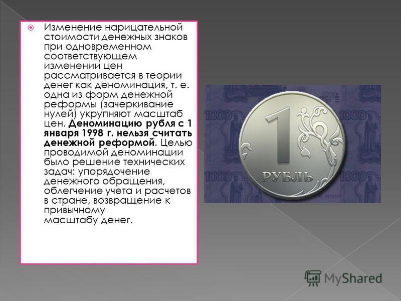 Изменение нарицательной стоимости денежных знаков при одновременном соответствующем изменении цен рассматривается в теории денег как деноминация, т. е. одна из форм денежной реформы (зачеркивание нулей) укрупняют масштаб цен. Деноминацию рубля с 1 ян