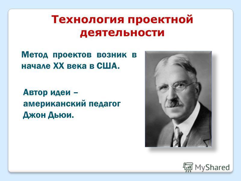 Технология проектной деятельности Метод проектов возник в начале ХХ века в США. Автор идеи – американский педагог Джон Дьюи.