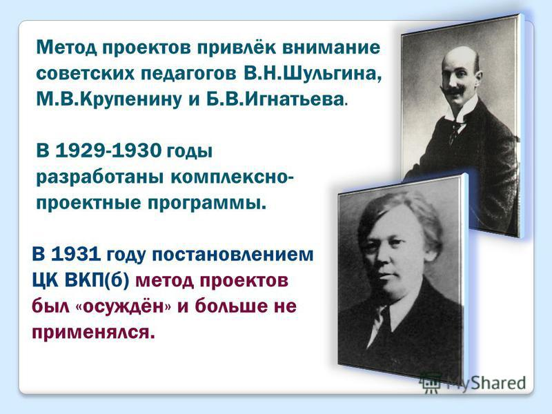 Метод проектов привлёк внимание советских педагогов В.Н.Шульгина, М.В.Крупенину и Б.В.Игнатьева. В 1929-1930 годы разработаны комплексно- проектные программы. В 1931 году постановлением ЦК ВКП(б) метод проектов был «осуждён» и больше не применялся.