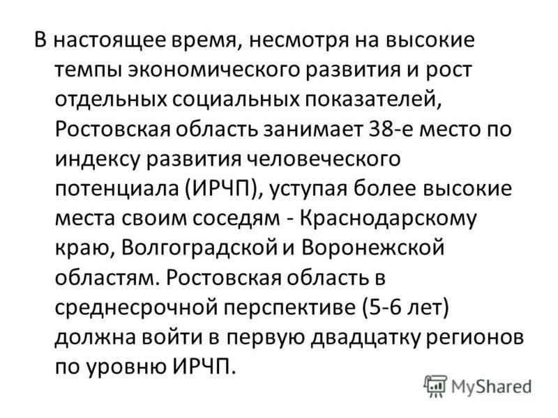 В настоящее время, несмотря на высокие темпы экономического развития и рост отдельных социальных показателей, Ростовская область занимает 38-е место по индексу развития человеческого потенциала (ИРЧП), уступая более высокие места своим соседям - Крас