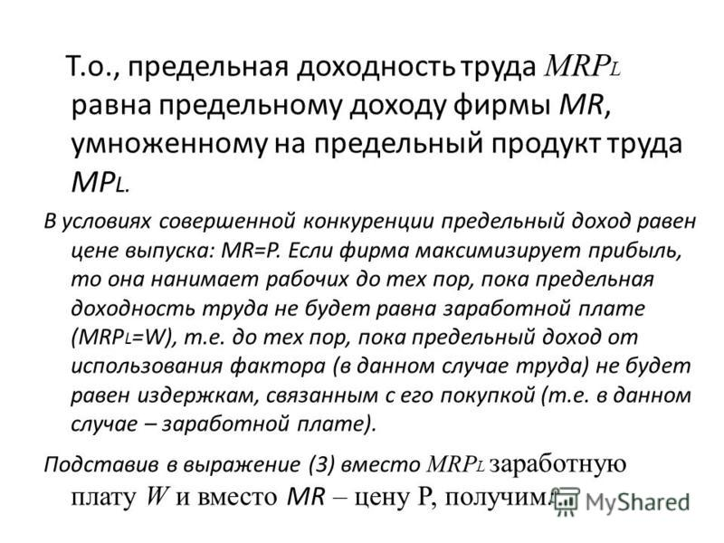 Т.о., предельная доходность труда MRP L равна предельному доходу фирмы MR, умноженному на предельный продукт труда MP L. В условиях совершенной конкуренции предельный доход равен цене выпуска: MR=P. Если фирма максимизирует прибыль, то она нанимает р