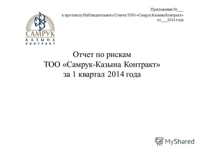 Отчет по рискам ТОО «Самрук-Казына Контракт» за 1 квартал 2014 года Приложение ___ к протоколу Наблюдательного Совета ТОО «Самрук Казына Контракт» от___2014 года