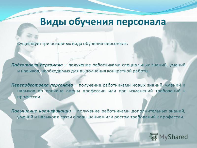 Виды обучения персонала Существует три основных вида обучения персонала: Подготовка персонала – получение работниками специальных знаний, умений и навыков, необходимых для выполнения конкретной работы. Переподготовка персонала – получение работниками