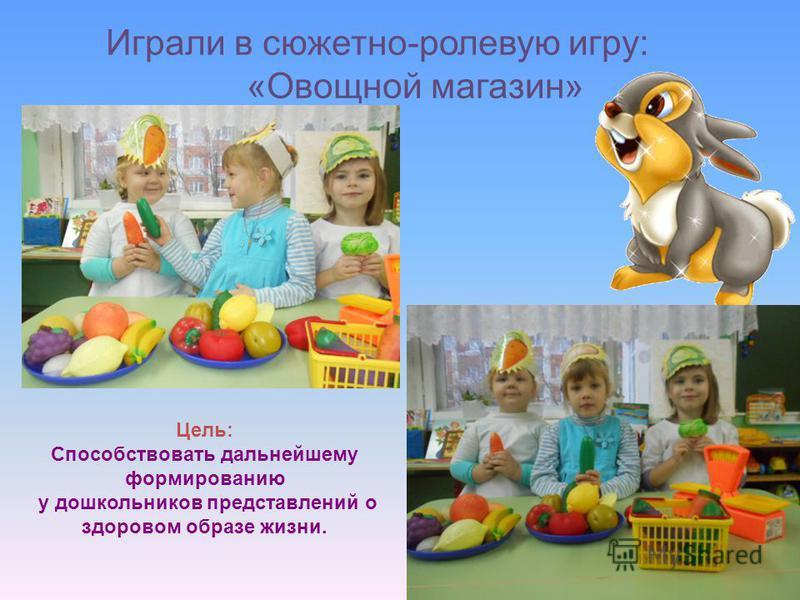 Играли в сюжетно-ролевую игру: «Овощной магазин» Цель: Способствовать дальнейшему формированию у дошкольников представлений о здоровом образе жизни.