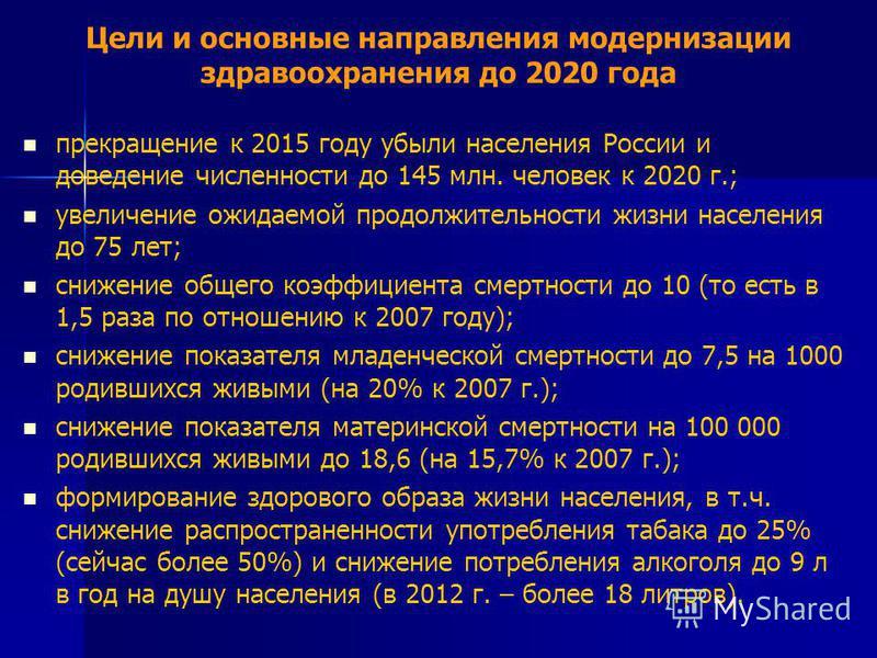 Цели и основные направления модернизации здравоохранения до 2020 года прекращение к 2015 году убыли населения России и доведение численности до 145 млн. человек к 2020 г.; увеличение ожидаемой продолжительности жизни населения до 75 лет; снижение общ