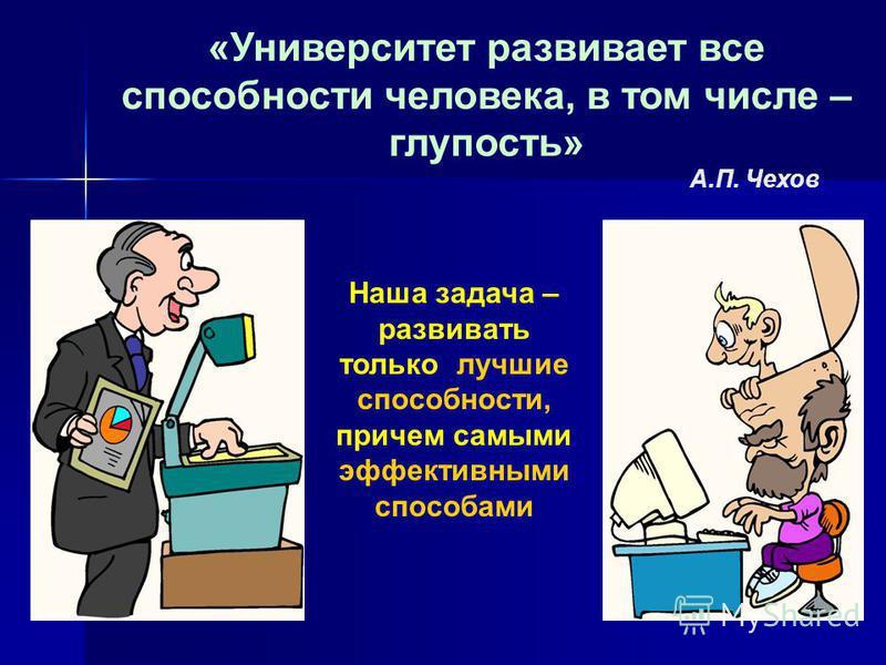 «Университет развивает все способности человека, в том числе – глупость» А.П. Чехов Наша задача – развивать только лучшие способности, причем самыми эффективными способами
