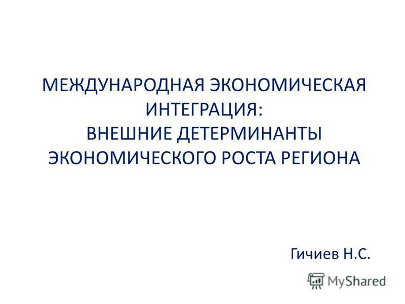 МЕЖДУНАРОДНАЯ ЭКОНОМИЧЕСКАЯ ИНТЕГРАЦИЯ: ВНЕШНИЕ ДЕТЕРМИНАНТЫ ЭКОНОМИЧЕСКОГО РОСТА РЕГИОНА Гичиев Н.С.