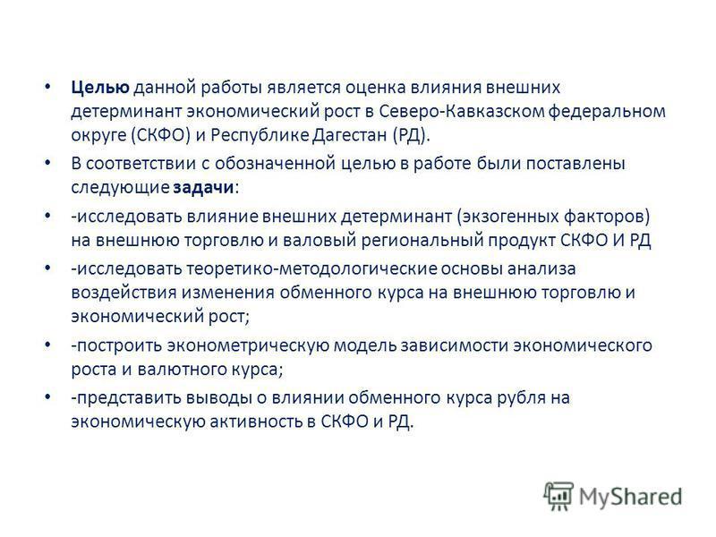 Целью данной работы является оценка влияния внешних детерминант экономический рост в Северо-Кавказском федеральном округе (СКФО) и Республике Дагестан (РД). В соответствии с обозначенной целью в работе были поставлены следующие задачи: -исследовать в