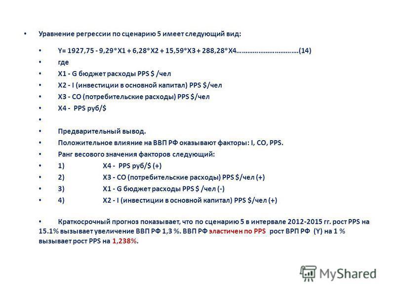 Уравнение регрессии по сценарию 5 имеет следующий вид: Y= 1927,75 - 9,29*X1 + 6,28*X2 + 15,59*X3 + 288,28*X4…………………………….(14) где X1 - G бюджет расходы PPS $ /чел X2 - I (инвестиции в основной капитал) PPS $/чел X3 - CO (потребительские расходы) PPS $