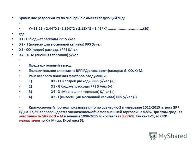 Уравнение регрессии РД по сценарию 2 имеет следующий вид: Y= 68,25 + 2,44*X1 - 1,39X*2 + 8,13X*3 + 1,45*X4 ………………………………..(20) где X1 - G бюджет расходы PPS $ /чел X2 - I (инвестиции в основной капитал) PPS $/чел X3 - CO (потреб расходы) PPS $/чел X4
