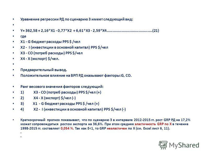 Уравнение регрессии РД по сценарию 3 имеет следующий вид: Y= 362,58 + 2,16*X1 - 0,77*X2 + 6,61*X3 - 2,59*X4………………………………………..(21) где X1 - G бюджет расходы PPS $ /чел X2 - I (инвестиции в основной капитал) PPS $/чел X3 - CO (потреб расходы) PPS $/чел