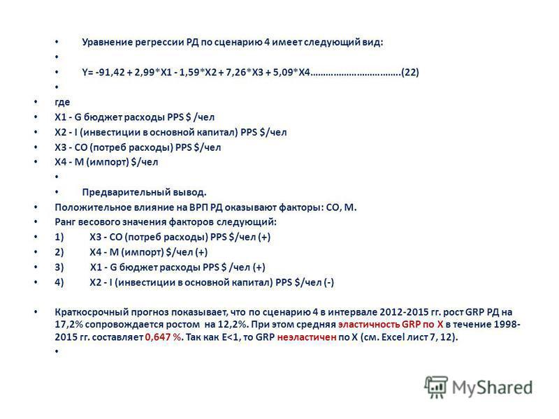 Уравнение регрессии РД по сценарию 4 имеет следующий вид: Y= -91,42 + 2,99*X1 - 1,59*X2 + 7,26*X3 + 5,09*X4……………………………..(22) где X1 - G бюджет расходы PPS $ /чел X2 - I (инвестиции в основной капитал) PPS $/чел X3 - CO (потреб расходы) PPS $/чел X4 -