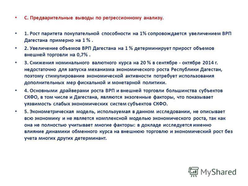 С. Предварительные выводы по регрессионному анализу. 1. Рост паритета покупательной способности на 1% сопровождается увеличением ВРП Дагестана примерно на 1 %. 2. Увеличение объемов ВРП Дагестана на 1 % детерминирует прирост объемов внешней торговли