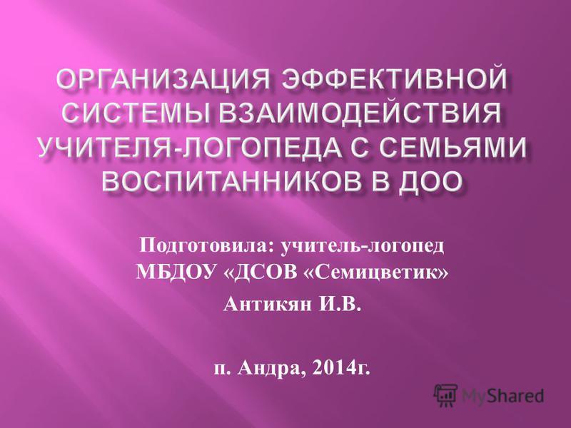 Подготовила : учитель - логопед МБДОУ « ДСОВ « Семицветик » Антикян И. В. п. Андра, 2014 г.