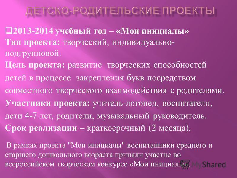 2013-2014 учебный год – « Мои инициалы » Тип проекта : творческий, индивидуально - подгрупповой. Цель проекта : развитие творческих способностей детей в процессе закрепления букв посредством совместного творческого взаимодействия с родителями. Участн