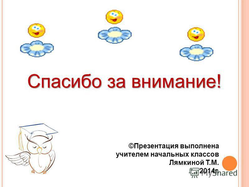 Спасибо за внимание! ©Презентация выполнена учителем начальных классов Лямкиной Т.М. 2014 г.