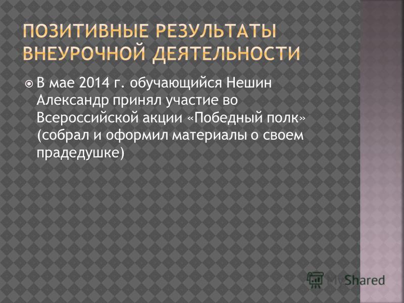 В мае 2014 г. обучающийся Нешин Александр принял участие во Всероссийской акции «Победный полк» (собрал и оформил материалы о своем прадедушке)