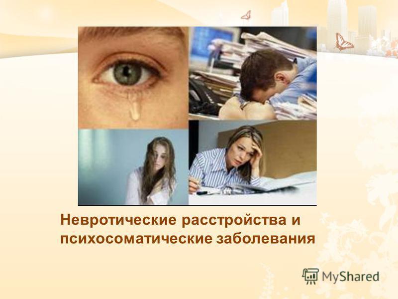 Невротические расстройства и психосоматические заболевания Невротические расстройства и психосоматические заболевания.