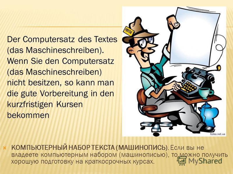 КОМПЬЮТЕРНЫЙ НАБОР ТЕКСТА (МАШИНОПИСЬ). Если вы не владеете компьютерным набором (машинописью), то можно получить хорошую подготовку на краткосрочных курсах. Der Computersatz des Textes (das Maschineschreiben). Wenn Sie den Computersatz (das Maschine