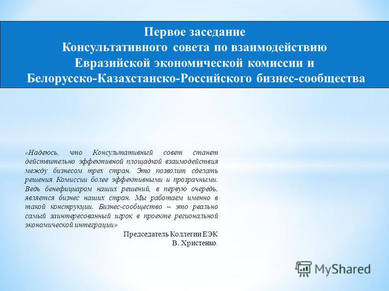 Первое заседание Консультативного совета по взаимодействию Евразийской экономической комиссии и Белорусско-Казахстанско-Российского бизнес-сообщества « Надеюсь, что Консультативный совет станет действительно эффективной площадкой взаимодействия между
