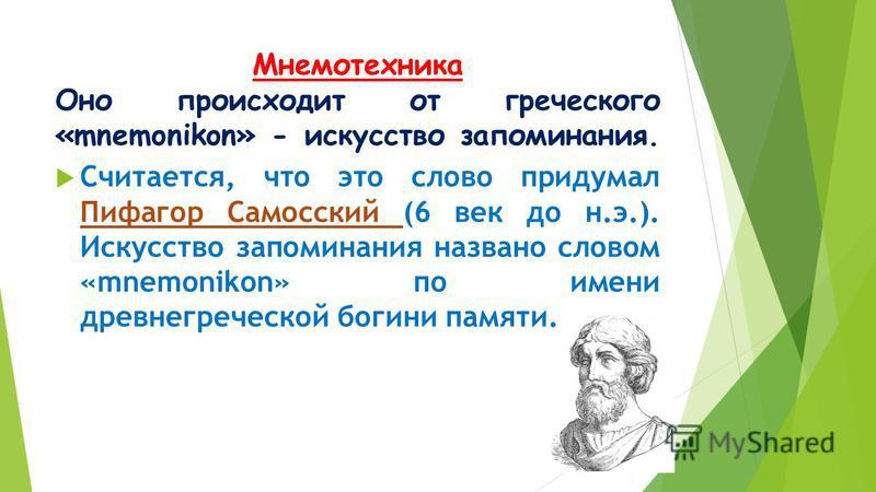 Мнемотехника Оно происходит от греческого «mnemonikon» - искусство запоминания. Считается, что это слово придумал Пифагор Самосский (6 век до н.э.). Искусство запоминания названо словом «mnemonikon» по имени древнегреческой богини памяти.