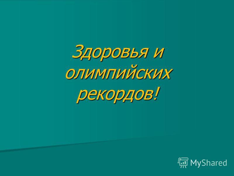 Здоровья и олимпийских рекордов!