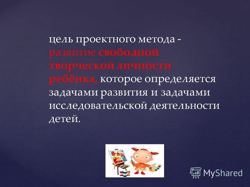 цель проектного метода - развитие свободной творческой личности ребёнка, которое определяется задачами развития и задачами исследовательской деятельности детей.