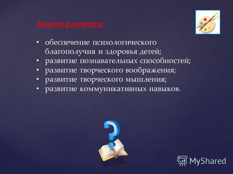 Задачи развития: обеспечение психологического благополучия и здоровья детей; развитие познавательных способностей; развитие творческого воображения; развитие творческого мышления; развитие коммуникативных навыков.