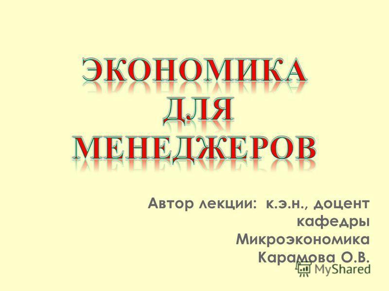 Автор лекции: к.э.н., доцент кафедры Микроэкономика Карамова О.В.
