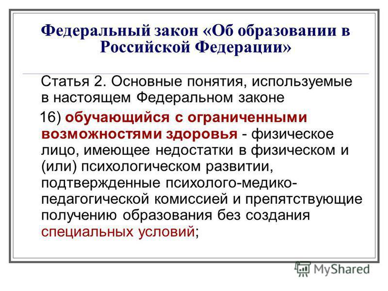Федеральный закон «Об образовании в Российской Федерации» Статья 2. Основные понятия, используемые в настоящем Федеральном законе 16) обучающийся с ограниченными возможностями здоровья - физическое лицо, имеющее недостатки в физическом и (или) психол
